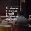 Best Business Tips For Small Business Owners